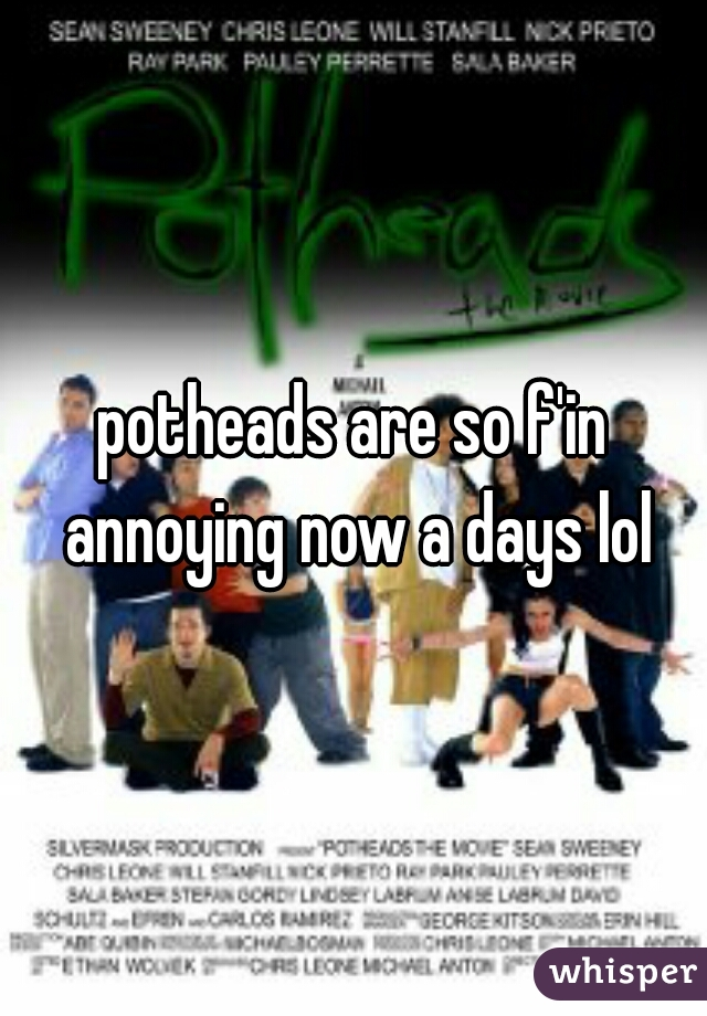 potheads are so f'in annoying now a days lol