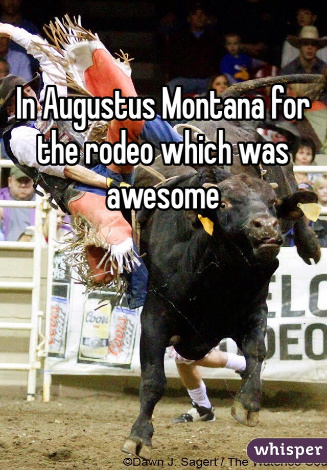 In Augustus Montana for the rodeo which was awesome
