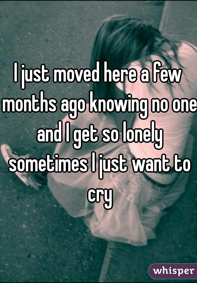 I just moved here a few months ago knowing no one and I get so lonely sometimes I just want to cry