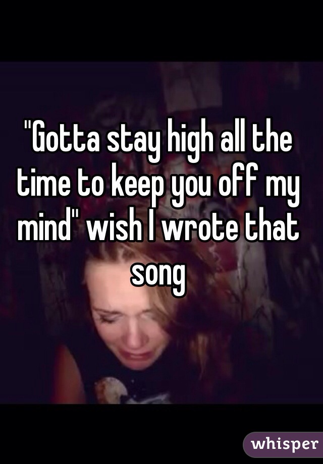 """""""Gotta stay high all the time to keep you off my mind"""" wish I wrote that song"""