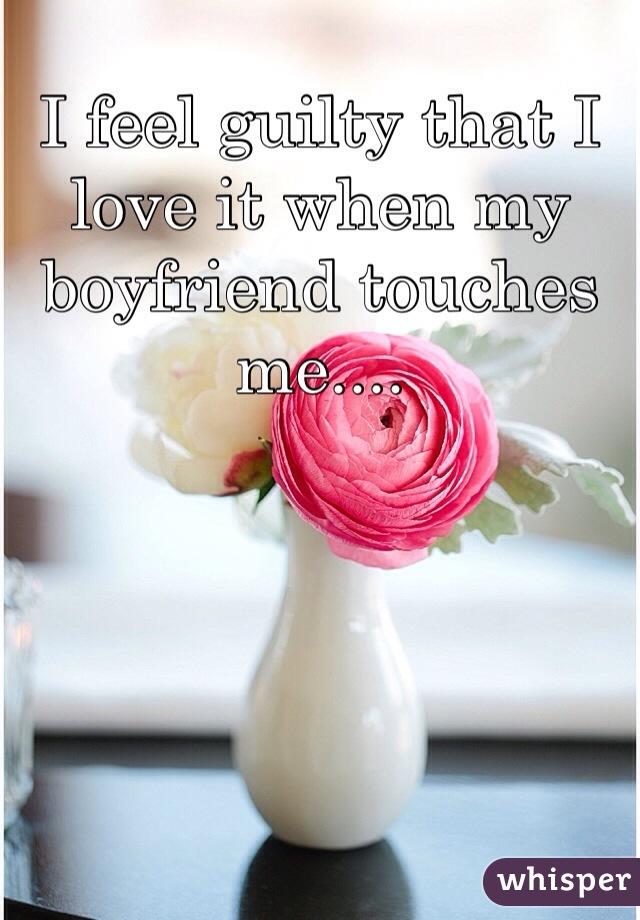I feel guilty that I love it when my boyfriend touches me....