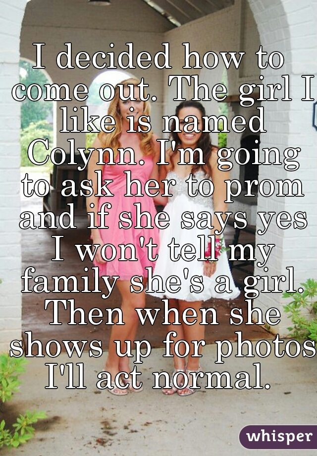 I decided how to come out. The girl I like is named Colynn. I'm going to ask her to prom and if she says yes I won't tell my family she's a girl. Then when she shows up for photos I'll act normal.
