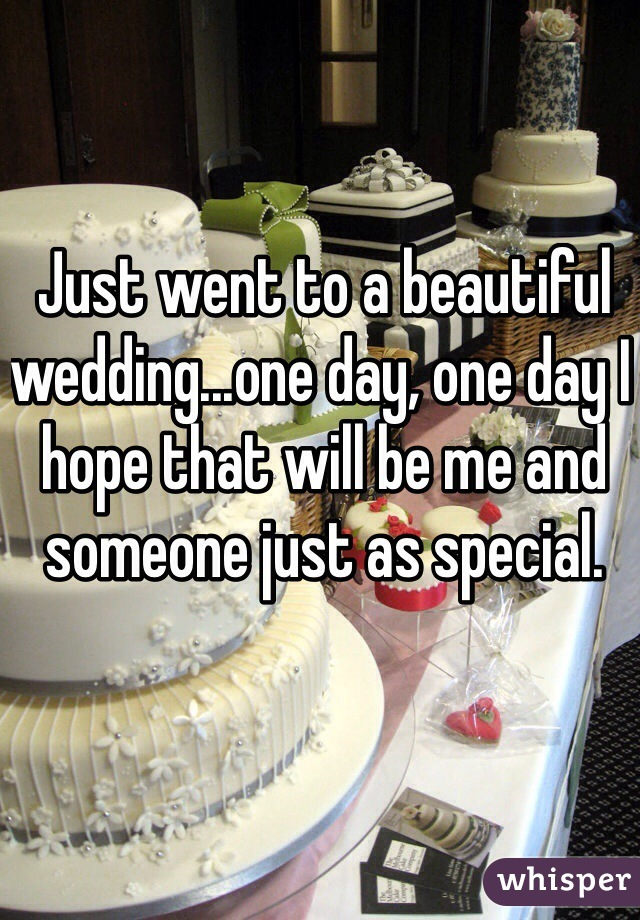 Just went to a beautiful wedding...one day, one day I hope that will be me and someone just as special.