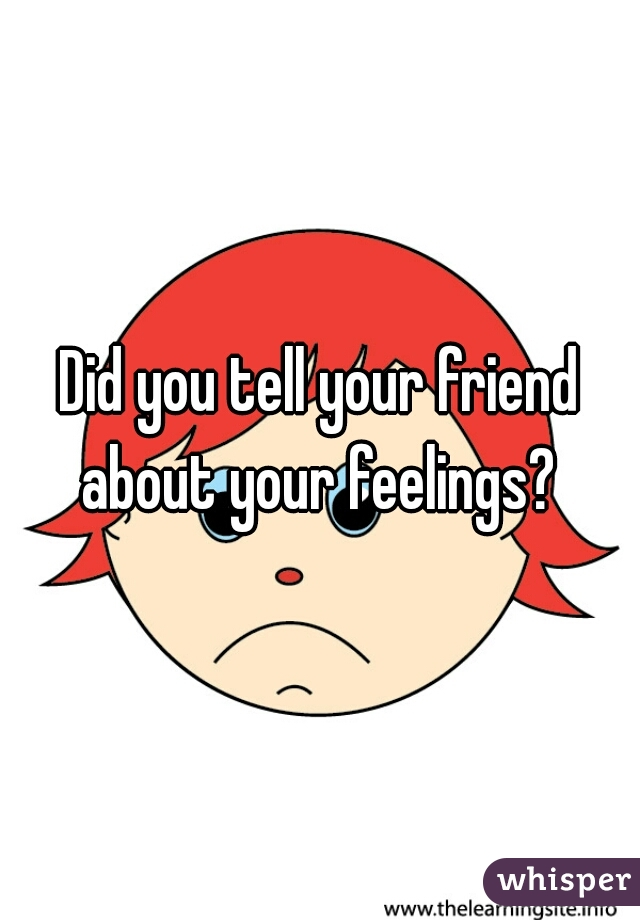 Did you tell your friend about your feelings?