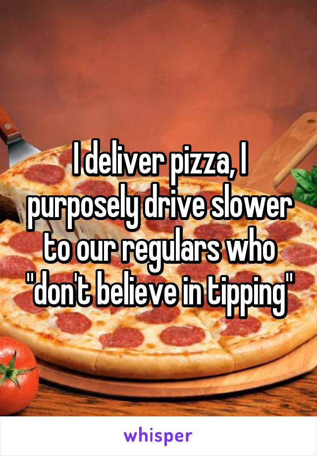 """I deliver pizza, I purposely drive slower to our regulars who """"don't believe in tipping"""""""