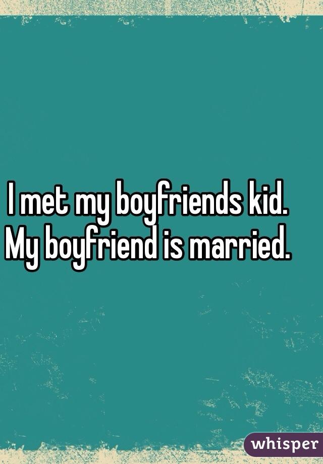 I met my boyfriends kid. My boyfriend is married.