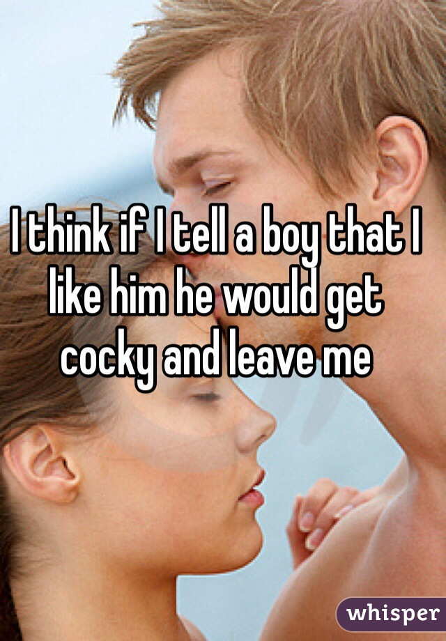 I think if I tell a boy that I like him he would get cocky and leave me