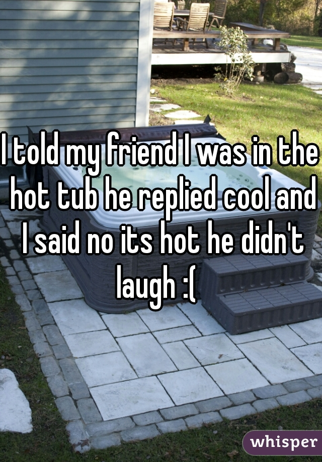 I told my friend I was in the hot tub he replied cool and I said no its hot he didn't laugh :(