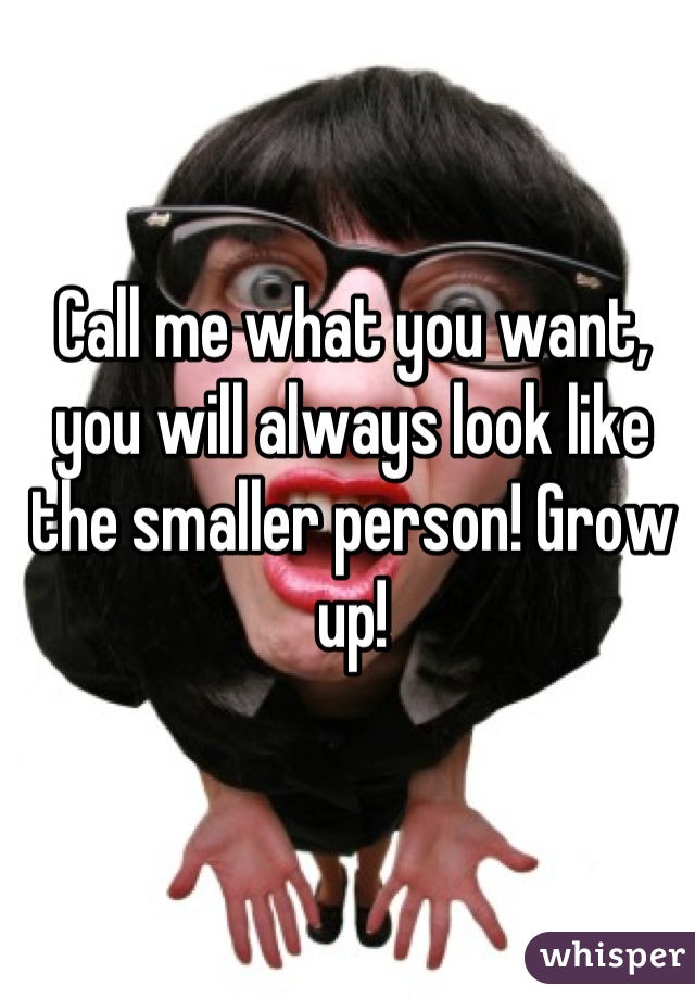 Call me what you want, you will always look like the smaller person! Grow up!