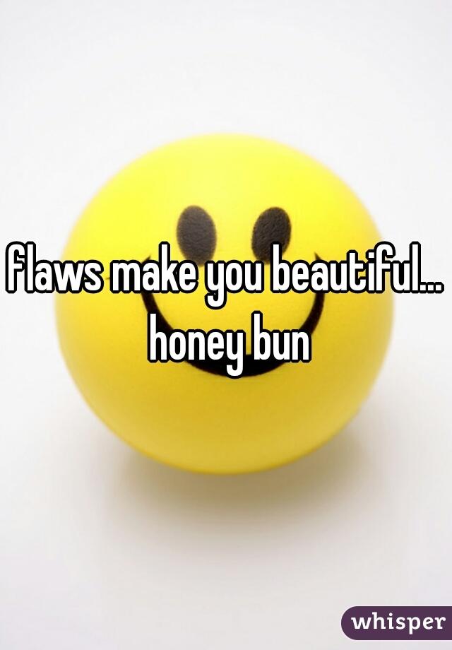flaws make you beautiful... honey bun