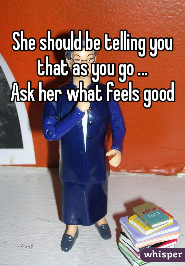 She should be telling you that as you go ... Ask her what feels good