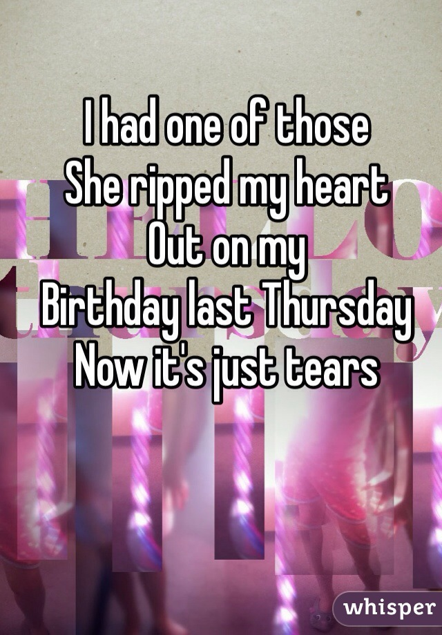 I had one of those She ripped my heart Out on my Birthday last Thursday Now it's just tears