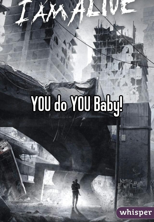 YOU do YOU Baby!