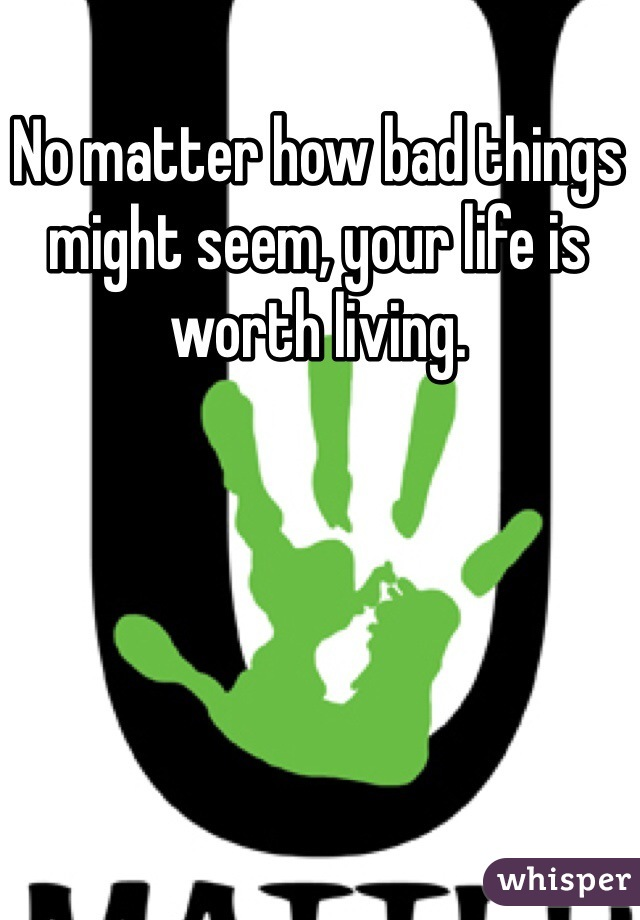 No matter how bad things might seem, your life is worth living.