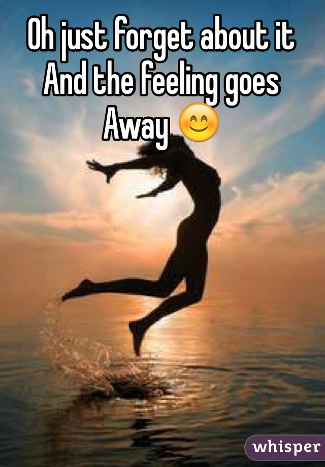 Oh just forget about it And the feeling goes Away 😊