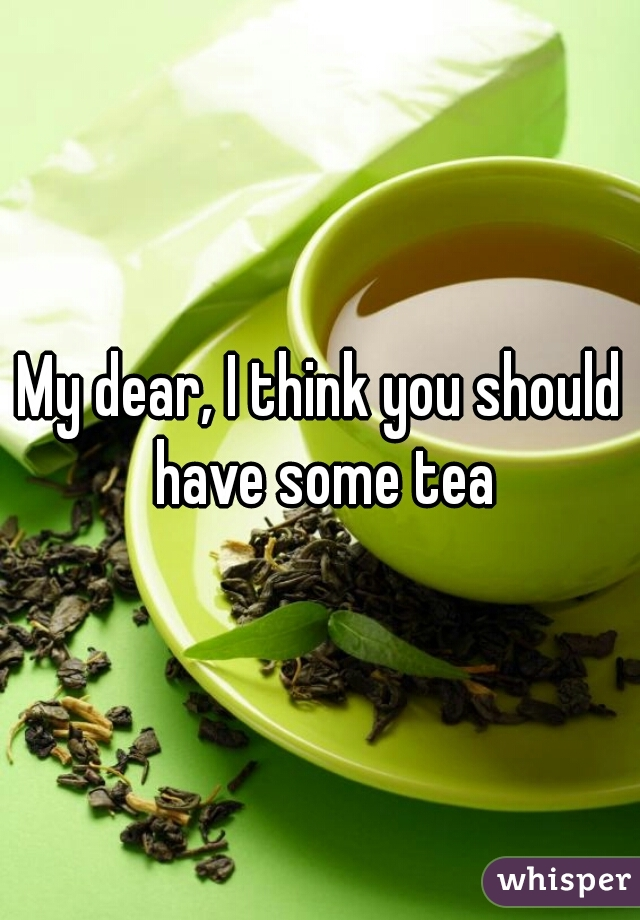 My dear, I think you should have some tea