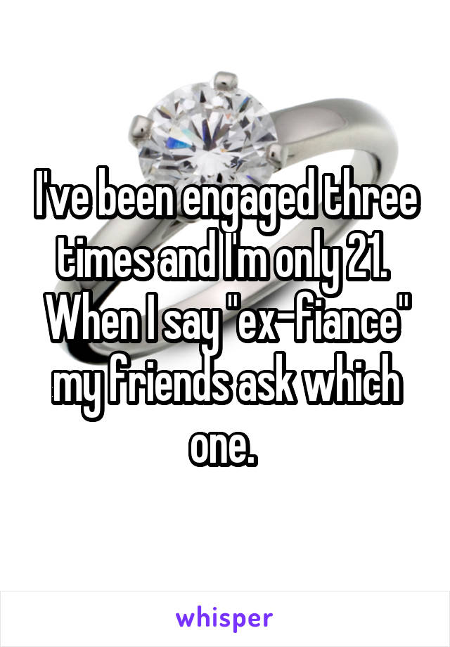 """I've been engaged three times and I'm only 21.  When I say """"ex-fiance"""" my friends ask which one."""