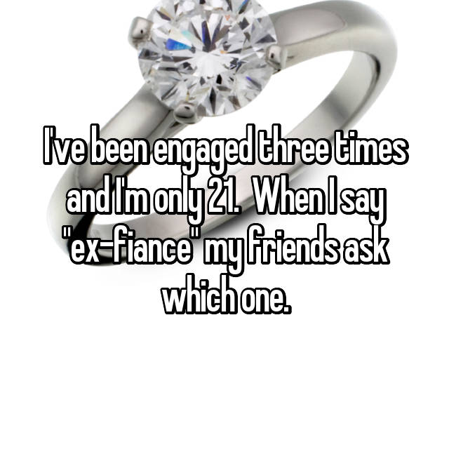 "I've been engaged three times and I'm only 21.  When I say ""ex-fiance"" my friends ask which one."