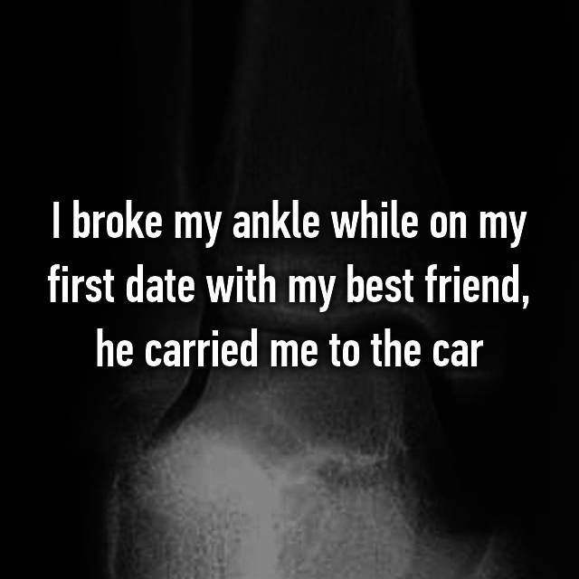 I broke my ankle while on my first date with my best friend, he carried me to the car