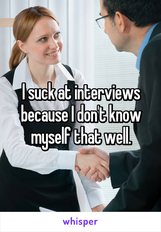 I suck at interviews because I don't know myself that well.