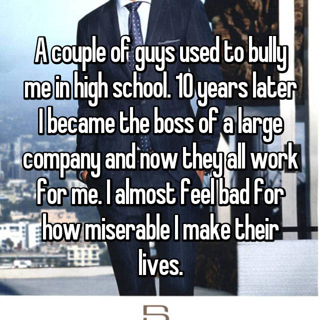 A couple of guys used to bully me in high school. 10 years later I became the boss of a large company and now they all work for me. I almost feel bad for how miserable I make their lives.