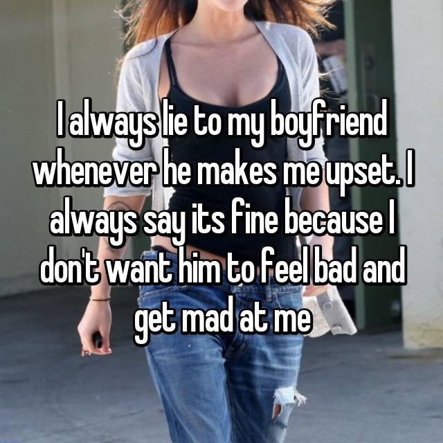 I always lie to my boyfriend whenever he makes me upset. I always say its fine because I don't want him to feel bad and get mad at me