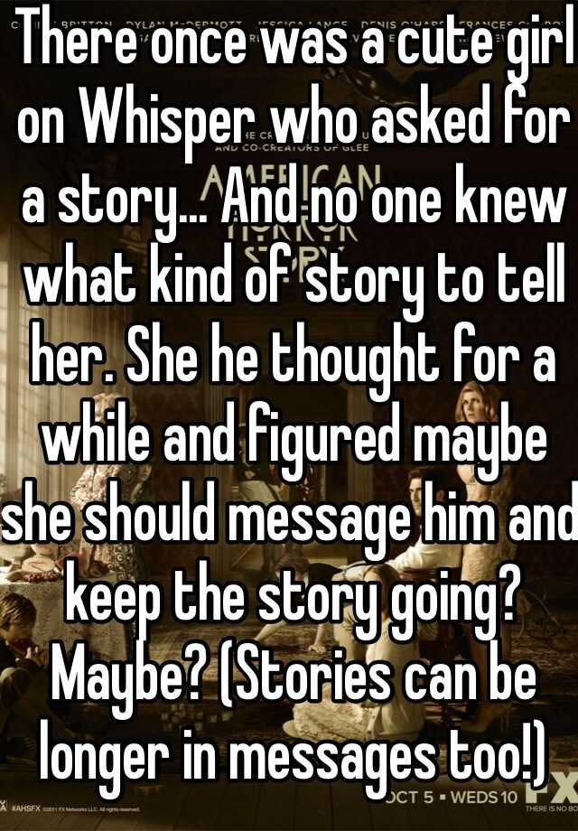 There once was a cute girl on Whisper who asked for a story... And no one  knew what kind of story to tell her. She he thought for a while and figured  ...