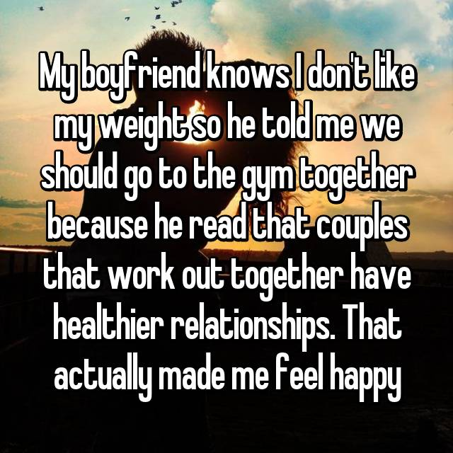 My boyfriend knows I don't like my weight so he told me we should go to the gym together because he read that couples that work out together have healthier relationships. That actually made me feel happy