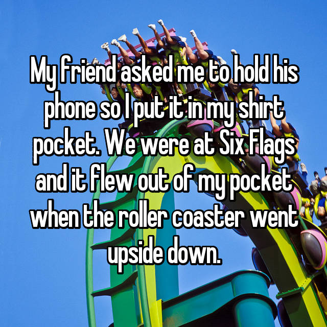 My friend asked me to hold his phone so I put it in my shirt pocket. We were at Six Flags and it flew out of my pocket when the roller coaster went upside down.