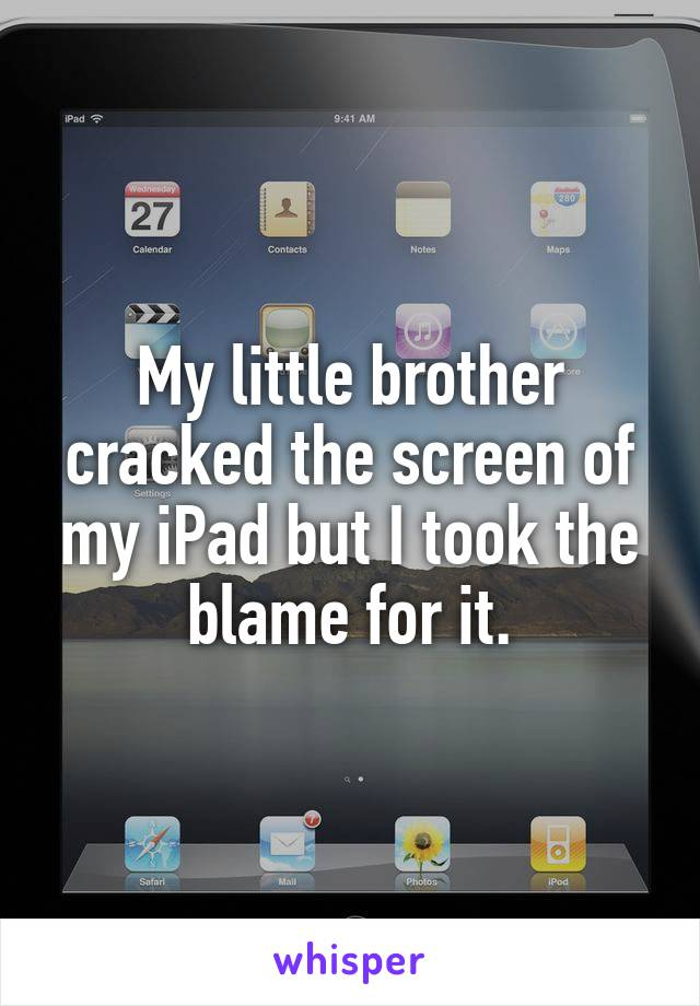 My little brother cracked the screen of my iPad but I took the blame for it.