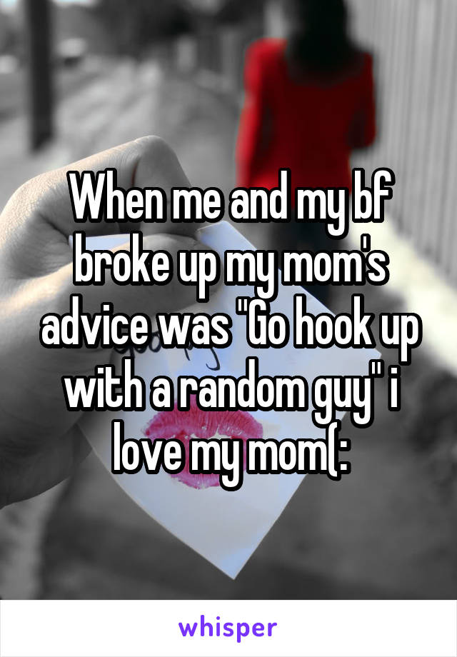 "When me and my bf broke up my mom's advice was ""Go hook up with a random guy"" i love my mom(:"