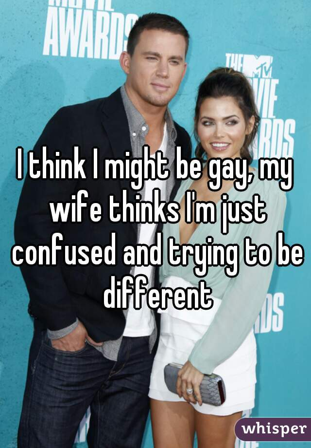 I think I might be gay, my wife thinks I'm just confused and trying to be different