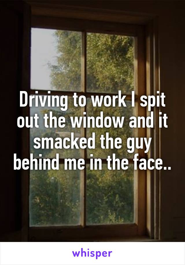 Driving to work I spit out the window and it smacked the guy behind me in the face..