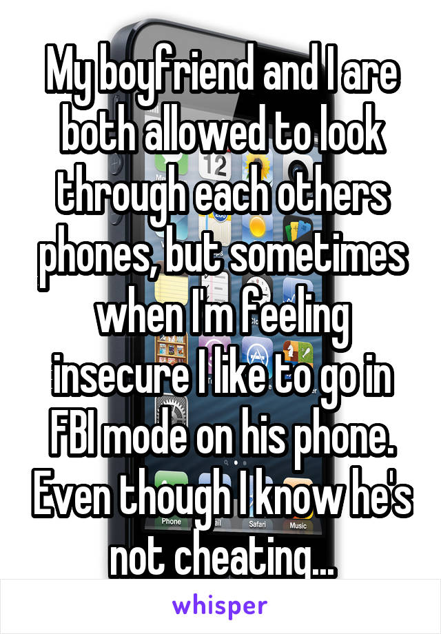 My boyfriend and I are both allowed to look through each others phones, but sometimes when I'm feeling insecure I like to go in FBI mode on his phone. Even though I know he's not cheating...