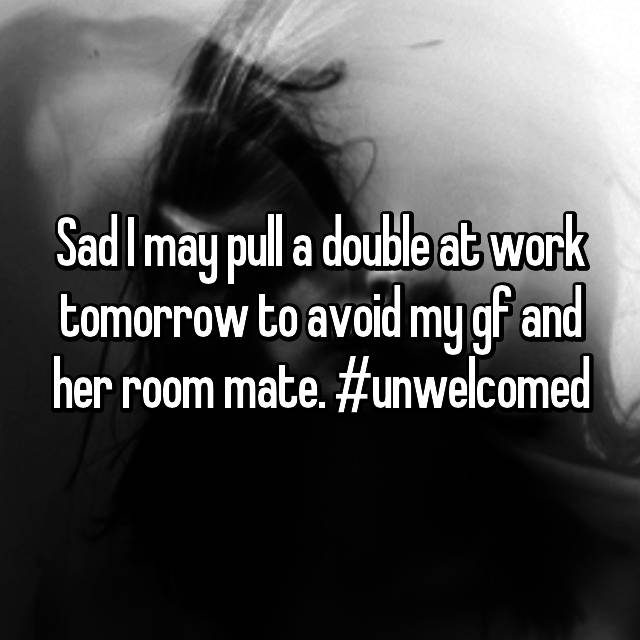 Sad I may pull a double at work tomorrow to avoid my gf and her room mate. #unwelcomed