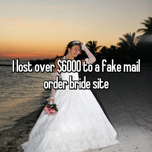I lost over $6000 to a fake mail order bride site