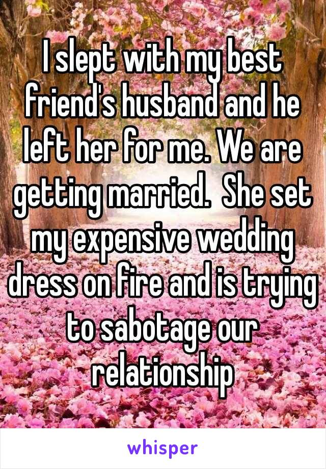 I slept with my best friend's husband and he left her for me. We are getting married.  She set my expensive wedding dress on fire and is trying to sabotage our relationship