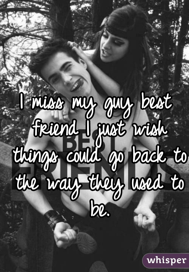 I miss my guy best friend I just wish things could go back ...