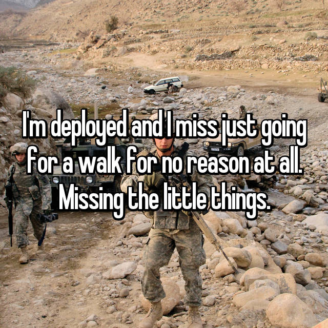 I'm deployed and I miss just going for a walk for no reason at all. Missing the little things.