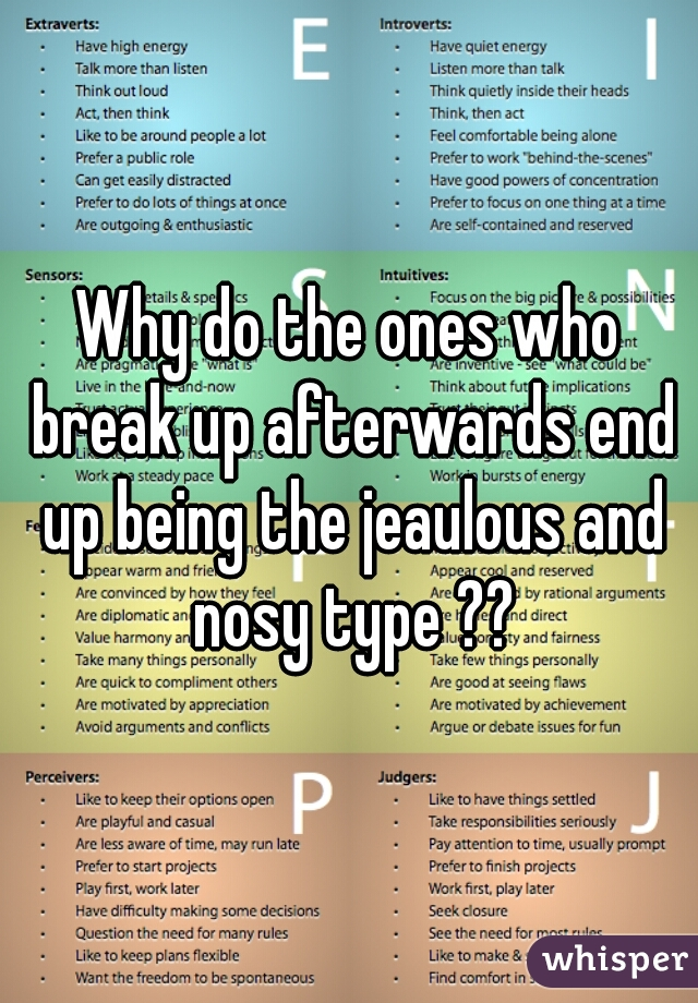 Why do the ones who break up afterwards end up being the jeaulous and nosy type ??