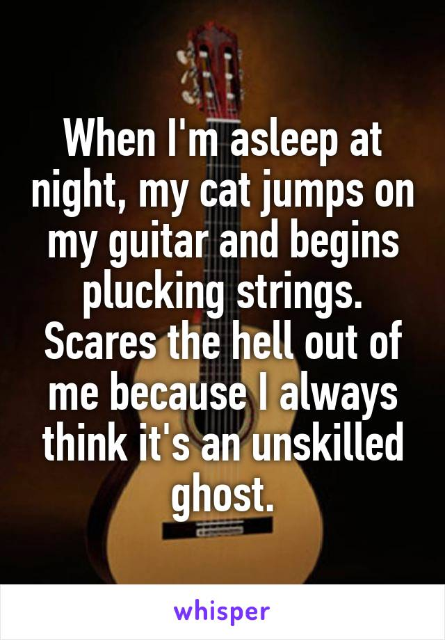 When I'm asleep at night, my cat jumps on my guitar and begins plucking strings. Scares the hell out of me because I always think it's an unskilled ghost.