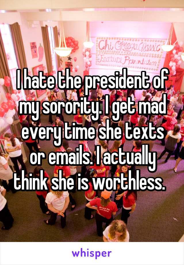 I hate the president of my sorority. I get mad every time she texts or emails. I actually think she is worthless.