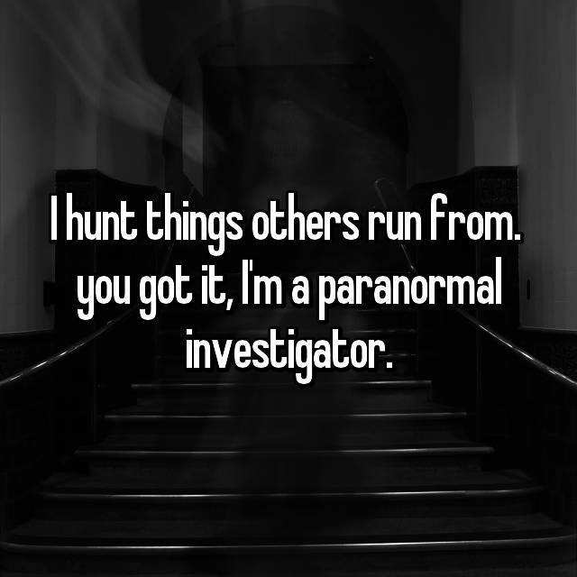 I hunt things others run from. 👻 you got it, I'm a paranormal investigator.