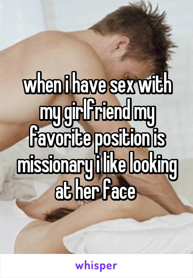 when i have sex with my girlfriend my favorite position is missionary i like looking at her face