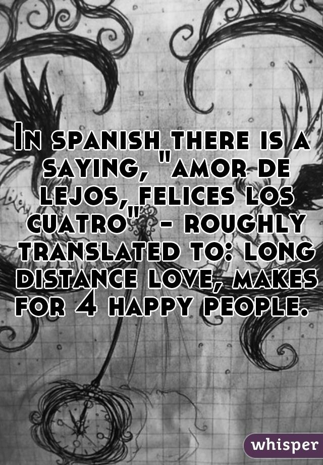 In Spanish There Is A Saying Amor De Lejos Felices Los Cuatro