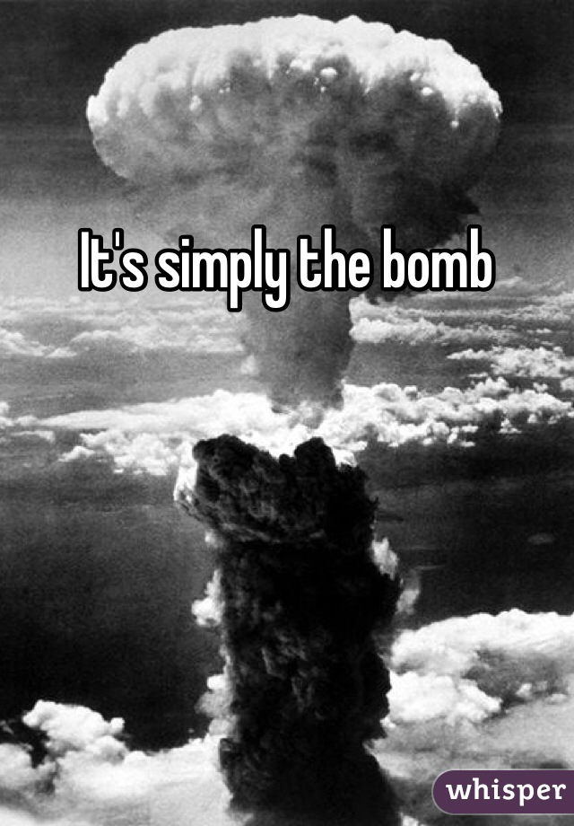 It's simply the bomb