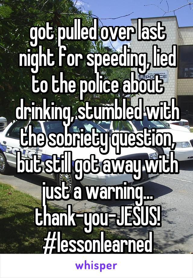 got pulled over last night for speeding, lied to the police about drinking, stumbled with the sobriety question, but still got away with just a warning... thank-you-JESUS! #lessonlearned