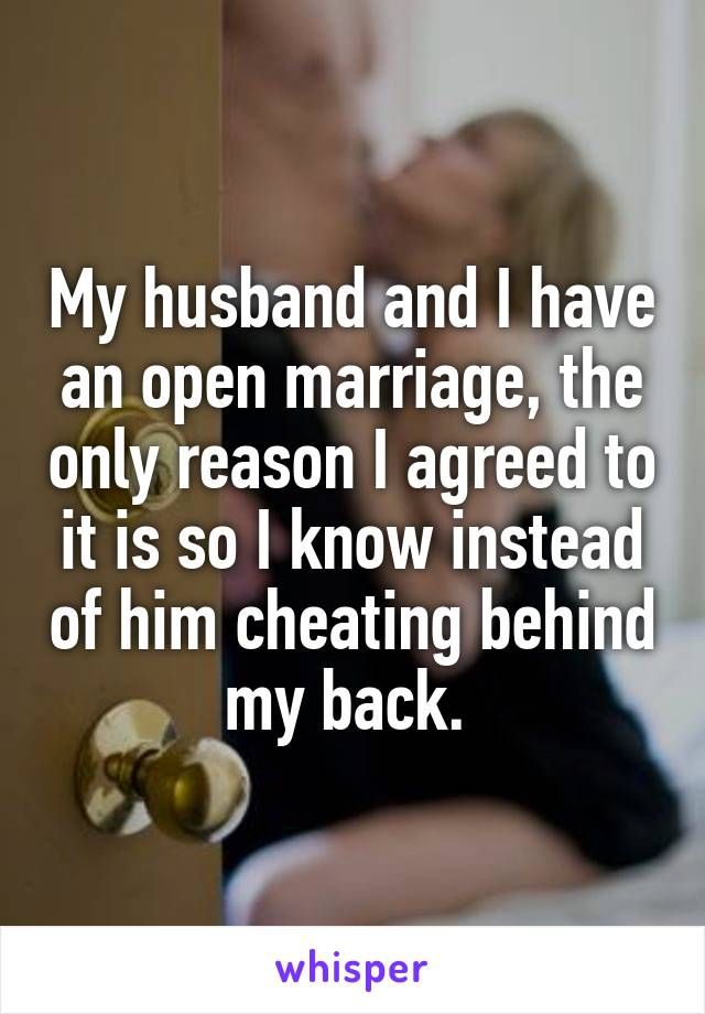My husband and I have an open marriage, the only reason I agreed to it is so I know instead of him cheating behind my back.