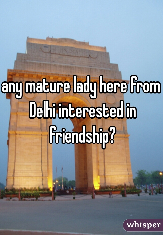 any mature lady here from Delhi interested in friendship?