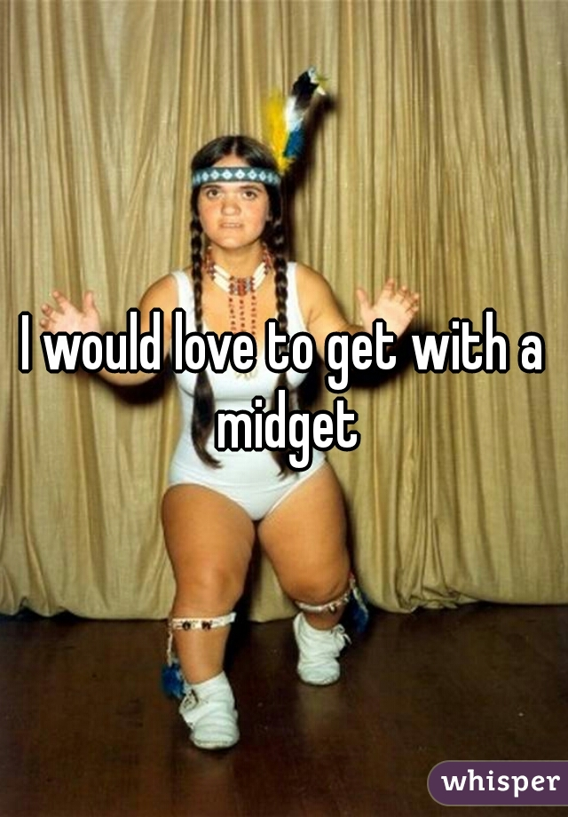 I would love to get with a midget